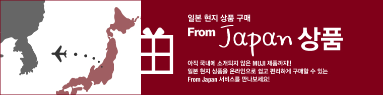일본현지 상품 구매 From Japan 상품 아직 국내에 소개되지 않은 MUJI 제품까지! 일본 현지 상품을 온라인으로 쉽고 편리하게 구매할 수 있는 From Japan 서비스를 만나보세요!